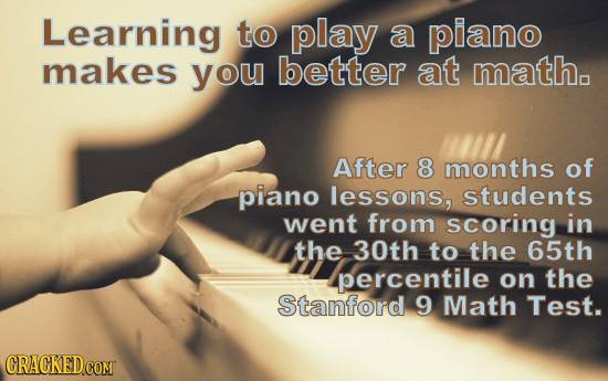 Learning tO play a piano makes you better at math. After 8 months of piano lessons, students went from scoring in the 30th to the 65th percentile on t