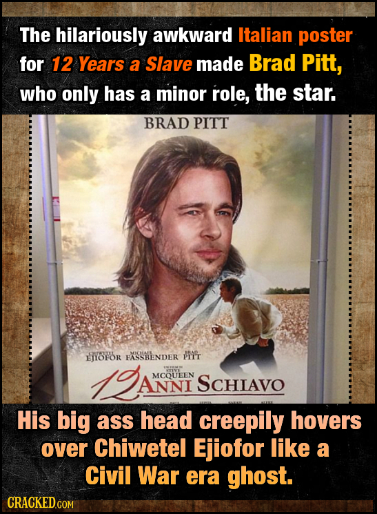 The hilariously awkward Italian poster for 12 Years a Slave made Brad Pitt, who only has a minor role, the star. BRAD PITT PFWTEL ENOFOR FASSBENDER PM
