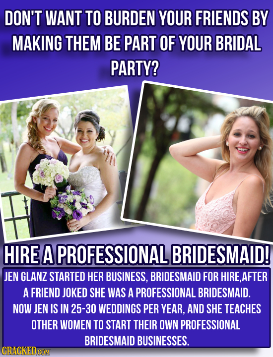 DON'T WANT TO BURDEN YOUR FRIENDS BY MAKING THEM BE PART OF YOUR BRIDAL PARTY? HIRE A PROFESSIONALI BRIDESMAID! JEN GLANZ STARTED HER BUSINESS, BRIDES