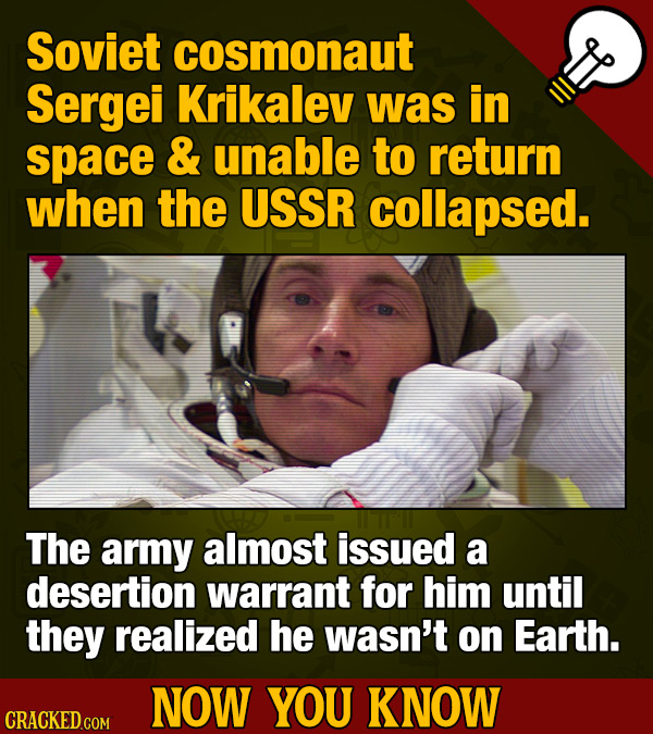 Soviet cosmonaut Sergei Krikalev was in space & unable to return when the USSR collapsed. The army almost issued a desertion warrant for him until the