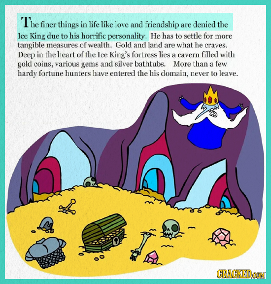 The finer things in life like love and friendship are denied the Ice King due to his horrific personality. He has to settle for more tangible measures