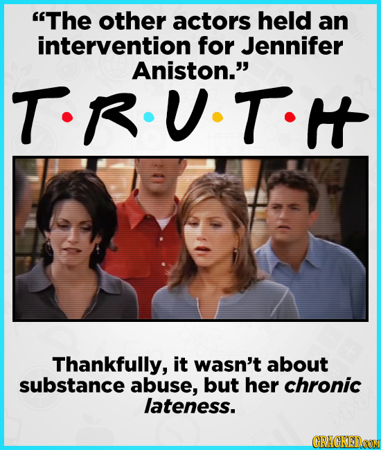 The other actors held an intervention for Jennifer Aniston.' T-R.U.T. Thankfully, it wasn't about substance abuse, but her chronic lateness.