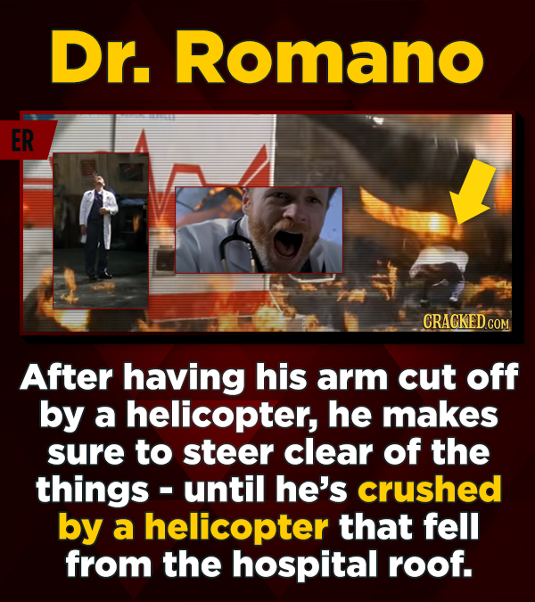 Dr. Romano ER CRACKEDc After having his arm cut off by a helicopter, he makes sure to steer clear of the things- until he's crushed by a helicopter th
