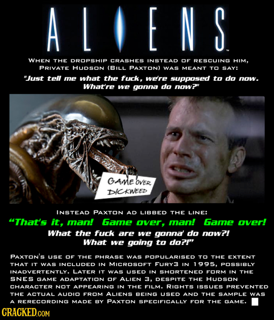 ALIENS WHEN THE DROPSHIP CRASHES INSTEAD OF RESCUING HIM, PRIVATE HUDSoN (BILL PAXTON) WAS MEANT TO SAY: Just tell me what the fuck, we're supposed t