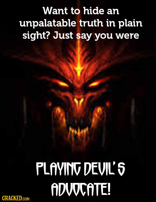 Want to hide an unpalatable truth in plain sight? Just say you were PLAYING DEVILS ADUOCATE! CRACKED.COM