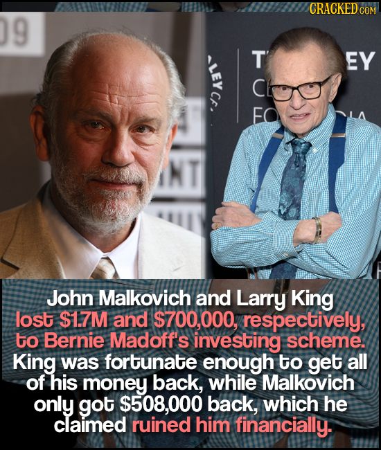 CRACKEDCO COM 9 E HUL EY John Malkovich and Larry King lost $1.7M and $700,000, respectively, to Bernie Madoff's investing scheme. King was fortunate
