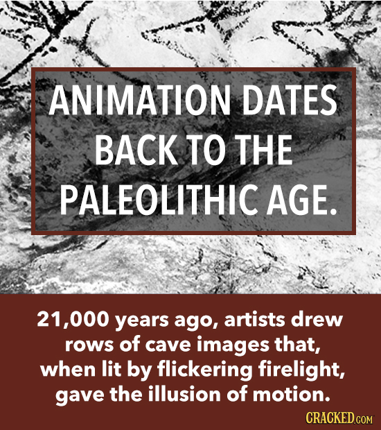 ANIMATION DATES BACK TO THE PALEOLITHIC AGE. 21,000 years ago, artists drew rows of cave images that, when lit by flickering firelight, gave the illus