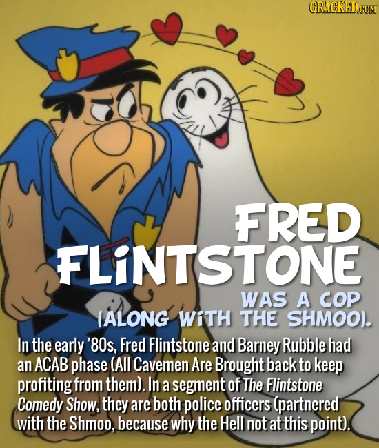 FRED FLINTSTONE WAS A COP (ALONG WiTH THE SHMOO. In the early '8Os, Fred Flintstone and Barney Rubble had an ACAB phase (All Cavemen Are Brought back
