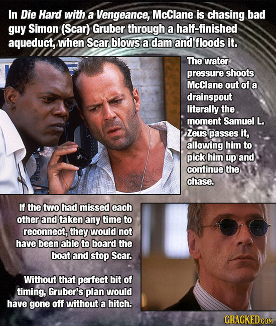 In Die Hard with a Vengeance, McClane is chasing bad guy Simon (Scar) Gruber through a half-finished aqueduct, when Scar blows a dam and floods it. Th
