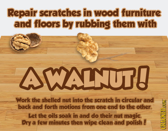 Repair scratches in wood furniture and floors by rubbing them with AWALNUT! Work the shelled nut into the scratch in circular and back and forth motio