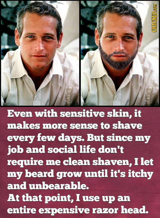 Even with sensitive skin, it makes more sense to shave every few days. But since my job and social life don't require me clean shaven, I let my beard