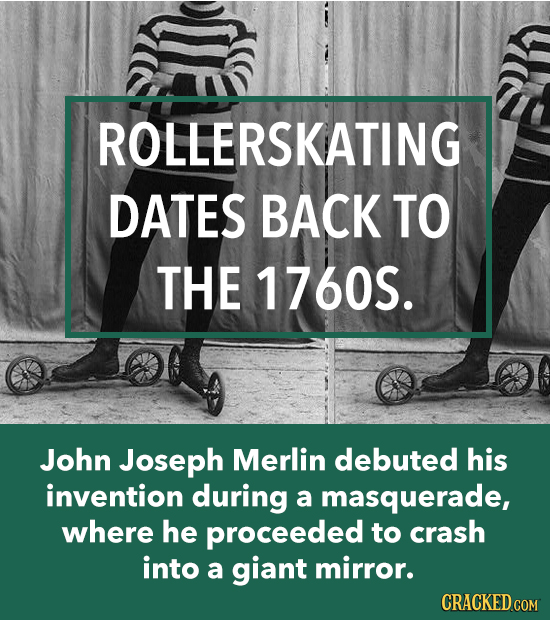 ROLLERSKATING DATES BACK TO THE 1760S. John Joseph Merlin debuted his invention during a masquerade, where he proceeded to crash into a giant mirror.