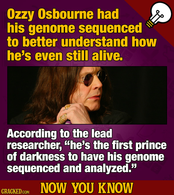 Ozzy Osbourne had his genome sequenced to better understand how he's even still alive. According to the lead researcher, he's the first prince of dar