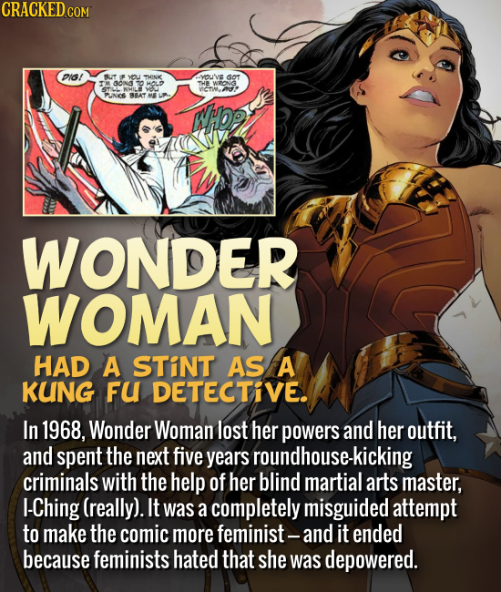 Wonder Woman had a stint as a kung fu detective. In 1968, Wonder Woman lost her powers and her outfit, and spent the next five years roundhouse-kickin