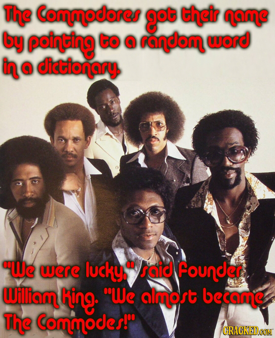 The Commodores got their name by pointing to @ random word in @ dictionary We werE lucky. saic Founder William king- We almost became The Commodes!