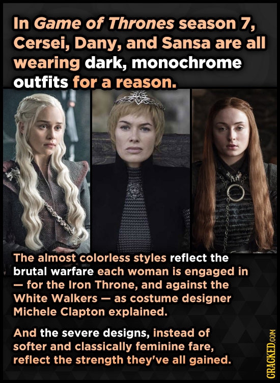 In Game of Thrones season 7, Cersei, Dany, and Sansa are all wearing dark, monochrome outfits for a reason. The almost colorless styles reflect the br