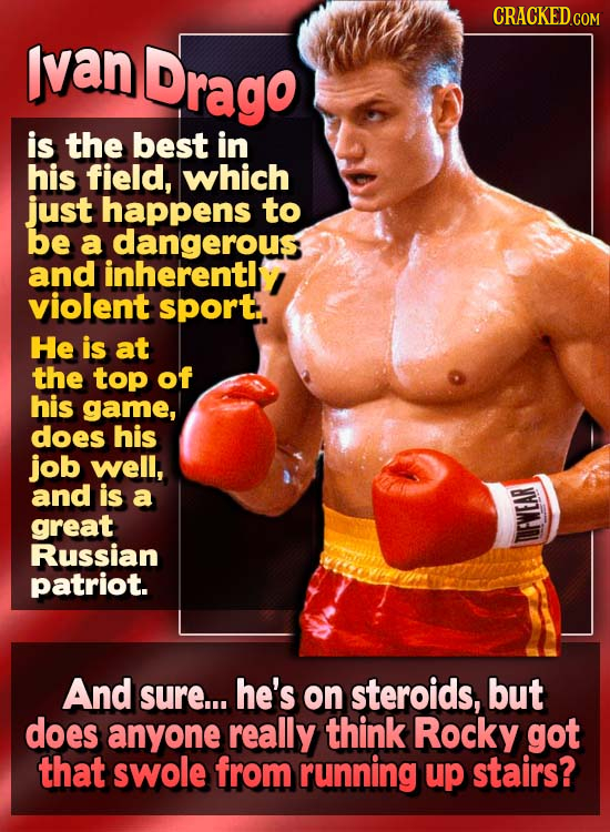 Ivan Drago is the best in his field, which just happens to be a dangerous and inherentl violent sport. He is at the top of his game, does his job well