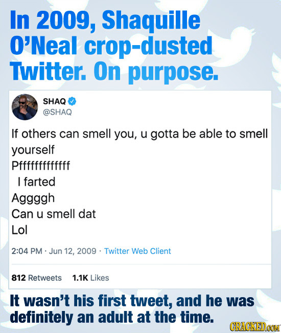 In 2009, Shaquille O'Neal -dusted Twitter. On purpose. SHAQ @SHAQ If others can smell you, u gotta be able to smell yourself Pfffffffffffff I farted A