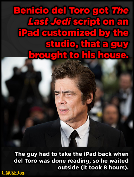 Benicio del Toro got The Last Jedi script on an iPad customized by the studio, that a guy brought to his house. The guy had to take the iPad back when