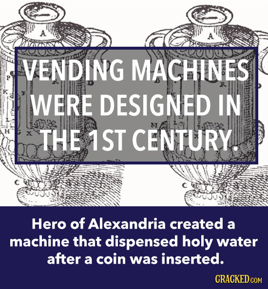 A A VENDING MACHINES WERE DESIGNED IN 8I H X THE 1ST CENTURY. Hero of Alexandria created a machine that dispensed holy water after a coin was inserted