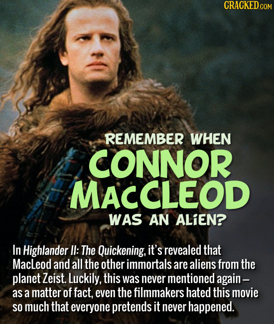 REMEMBER WHEN CONNOR MACCLEOD WAS AN ALIEN? In Highlander II: The Quickening, it's revealed that Macleod and all the other immortals are a