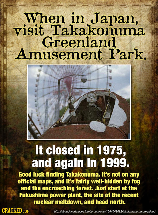 When in Japan, visit Takakonuma Greenland Amusement Park. It closed in 1975, and again in 1999. Good luck finding Takakonuma. It's not on any official