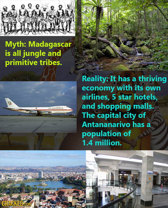 Myth: Madagascar is all jungle and primitive tribes. Reality: It has a thriving economy with its own airlines, 5 star hotels, and shopping malls. The