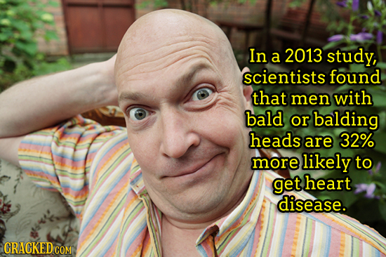In a 2013 study, scientists found that men with bald or balding heads are 32% more likely to get heart disease. CRACKED CON