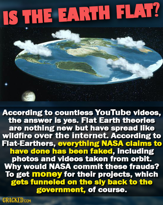 IS THE EARTH FLAT? According to countless Youtube videos, the answer is Yes. Flat Earth theories are nothing new but have spread like wildfire over th