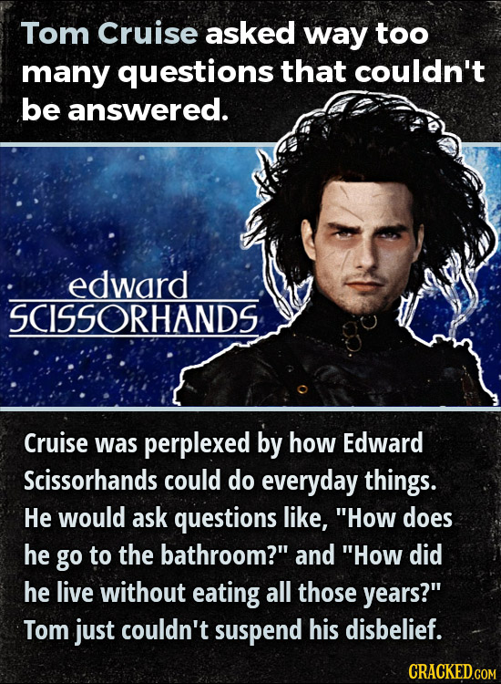 Tom Cruise asked way too many questions that couldn't be answered. edward SCISSORHANDS Cruise was perplexed by how Edward Scissorhands could do everyd