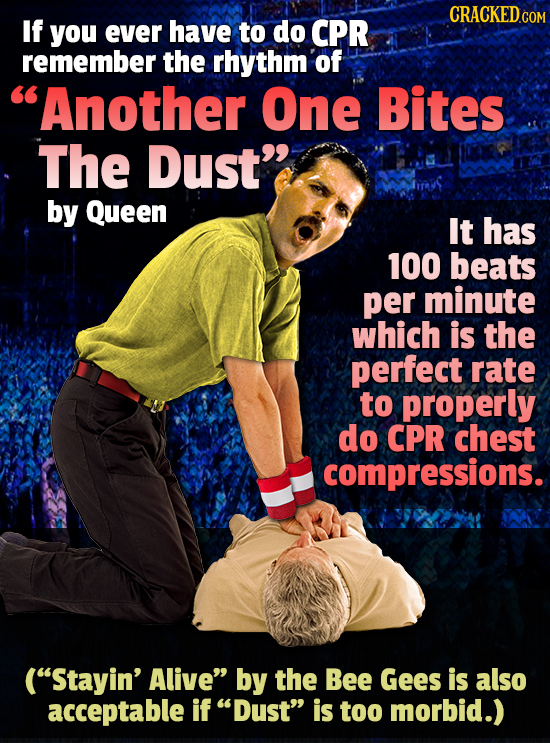 CRACKED If you ever have to do CPR remember the rhythm of Another One Bites The Dust by Queen It has 100 beats per minute which is the perfect rate