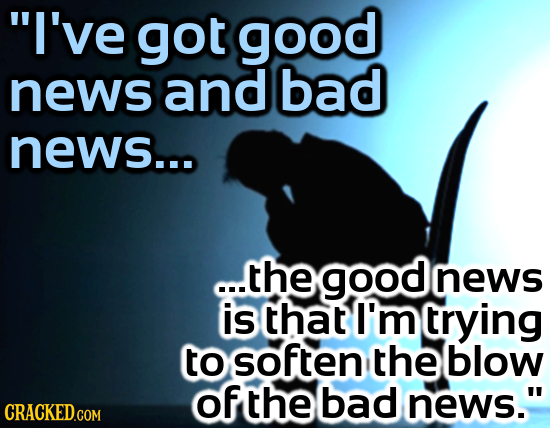 I've got good news and bad news... ..thegoodnews news is that I'm rying to soften the blow of the bad news. CRACKED.COM