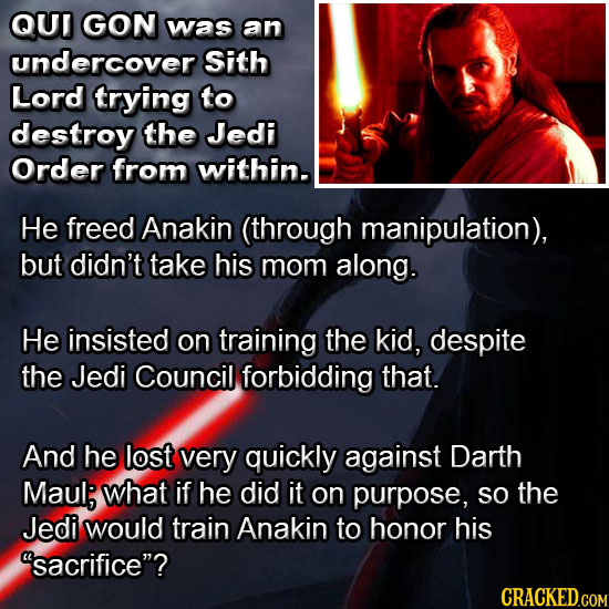 QUT GON was an undercover Sith Lord trying to destroy the Jedi Order from within. He freed Anakin (through manipulation), but didn't take his mom alon