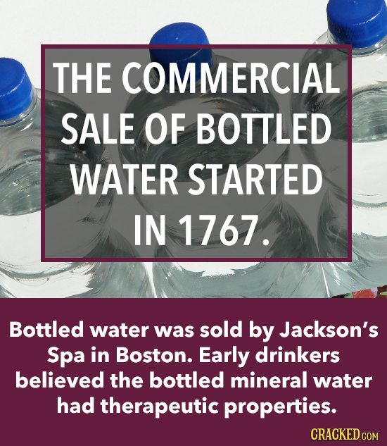 THE COMMERCIAL SALE OF BOTTLED WATER STARTED IN 1767. Bottled water was sold by Jackson's Spa in Boston. Early drinkers believed the bottled mineral w