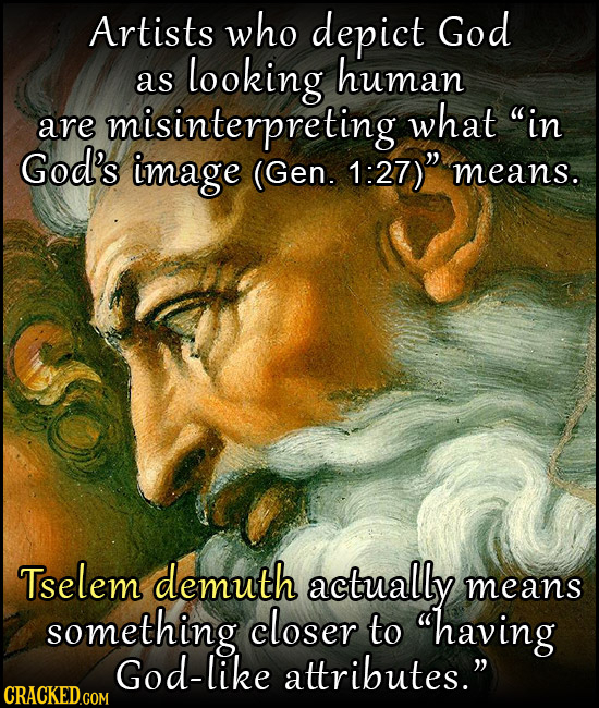 Artists who depict God looking human aS in are misinterpreting what God's image (Gen. 1:27) means. Tselem demuth actually means something closer to