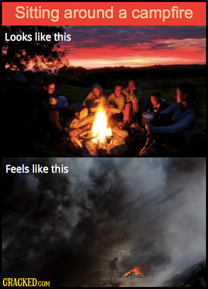 Sitting around a campfire Looks like this Feels like this CRACKED.COM
