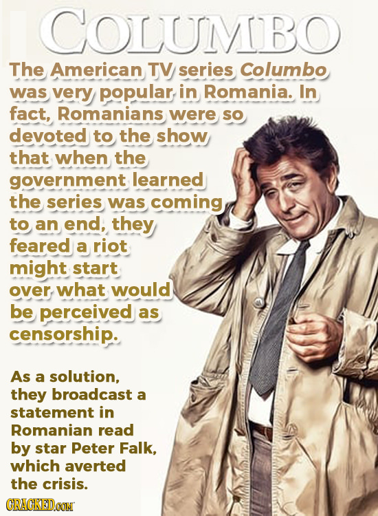 COLUMBO The American TV series Columbo was very popular in Romania. In fact, Romanians were SO devoted to the show that when the government learned th