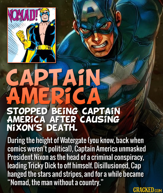 CAPTAIN AMERICA STOPPED BEING CAPTAIN AMERICA AFTER CAUSING NiXON'S DEATH. During the height of Watergate (you know, back when comics weren't p