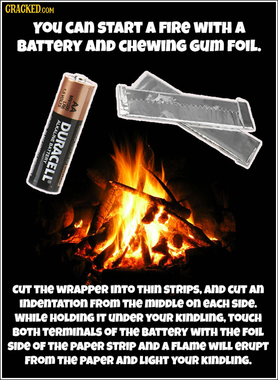 CRACKED.COM you CAn START A FIRE WITH A BATTERY AND CHeWING Gum FOIL. 1.5 VOLTS MN1500 LR6 AA ALKALINE DURACELL BATTERY CUt THE WRAPPER INTO THIN STRI