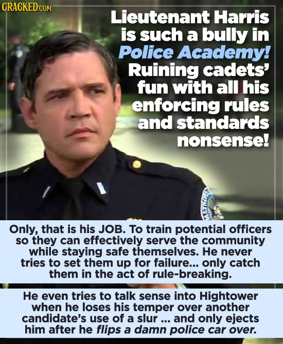 CRACKEDC Lieutenant Harris is such a bully in Police Academy! Ruining cadets' fun with all his enforcing rules and standards nonsense! Only, that is h