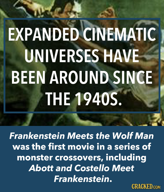 EXPANDED CINEMATIC UNIVERSES HAVE BEEN AROUND SINCE THE 1940S. Frankenstein Meets the Wolf Man was the first movie in a series of monster crossovers,