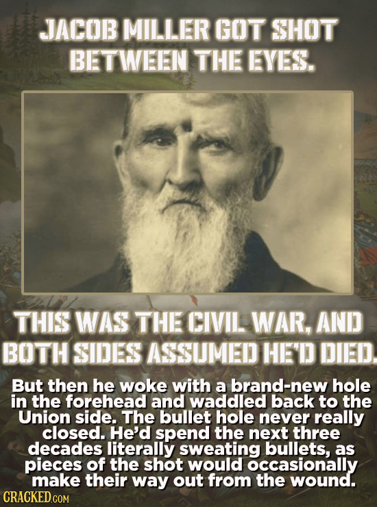 JACOB MILLER GOT SHOT BETWEEN THE EYES. THIS WAS THE CIVIL WAR. AND BOTH SIDES ASSUMED HE'D DIED. But then he woke with a brand-new hole in the forehe