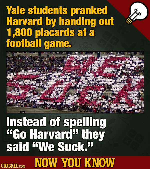 Yale students pranked Harvard by handing out 800 placards at a football game. Instead of spelling Go Harvard they said We Suck. NOW YOU KNOW