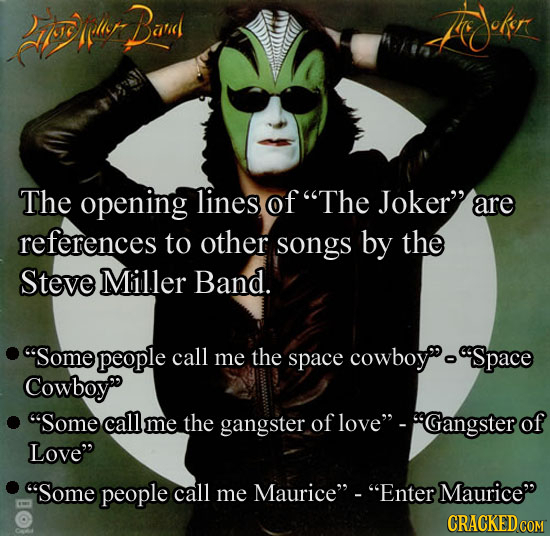 rrlir Band The opening lines of The Joker are references to other songs by the Steve Miller Band. Some people call me the space cowboyo Space Cowbo
