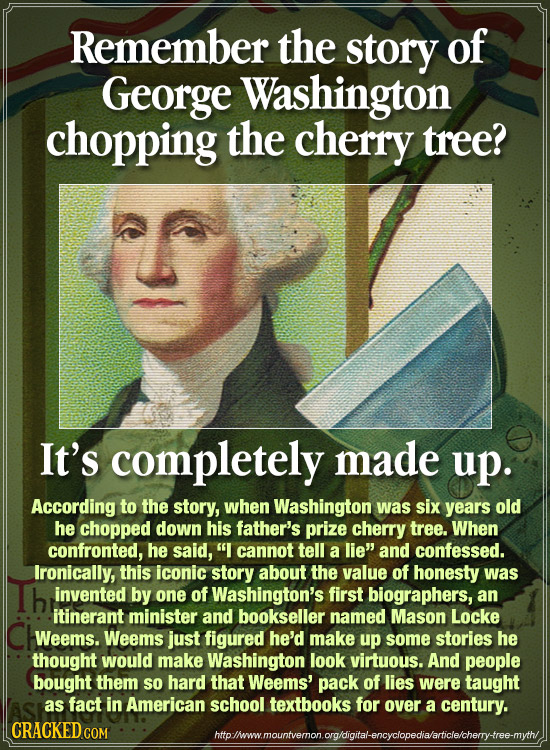 Remember the story of George Washington chopping the cherry tree? It's completely made up. According to the story, when Washington was six years old h