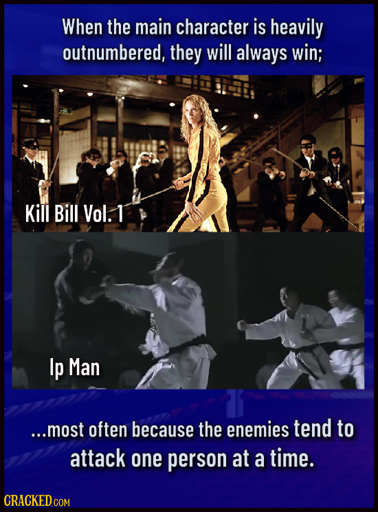When the main character is heavily outnumbered, they will always win; Kill Bill Vol. T Ip Man ...most often because the enemies tend to attack one per