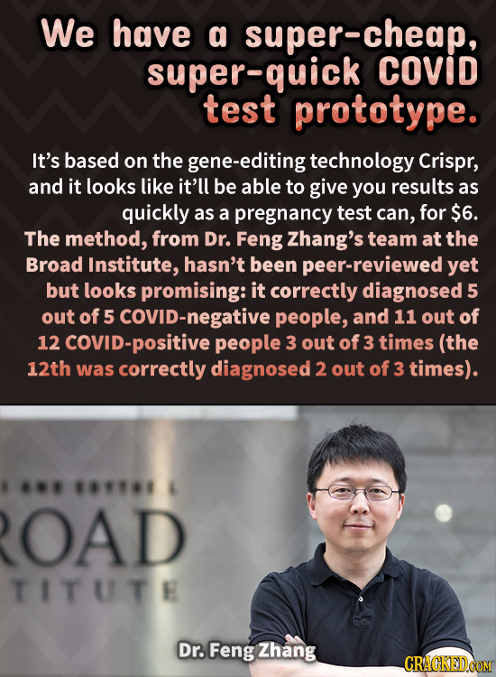 We have a super-cheap, super-quick COVID test prototype. It's based on the -editing technology Crispr, and it looks like it'll be able to give you res