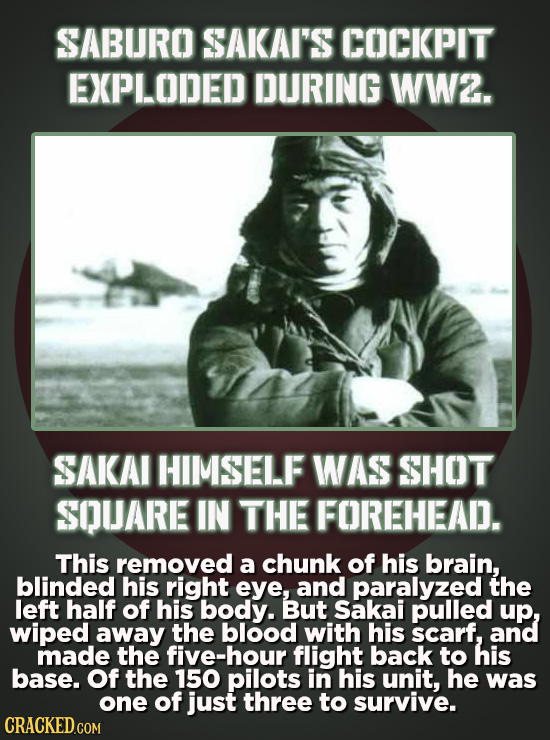 SABURO SAKAI'S COCKPIT EXPLODED DURING WW2. SAKAI HIMSELF WAS SHOT SQUARE IN THE FOREHEAD. This removed a chunk of his brain, blinded his right eye, a