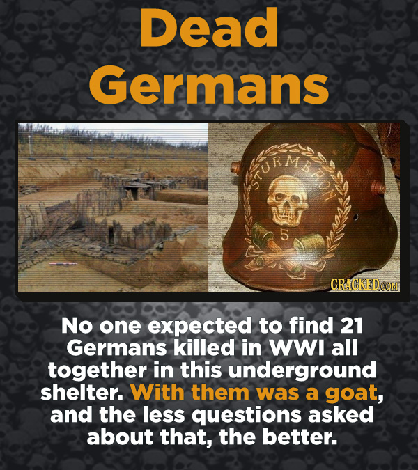 Creepy Discoveries That People Stumbled Into - No one expected to find 21 Germans killed in WWI all together in this underground shelter. With them wa