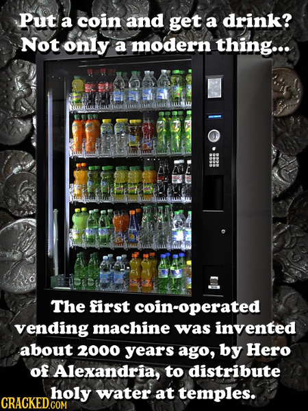 Put a coin and get a drink? Not only a modern thing... Z The first coin-operated vending machine was invented about 2000 years ago, by Hero of Alexand